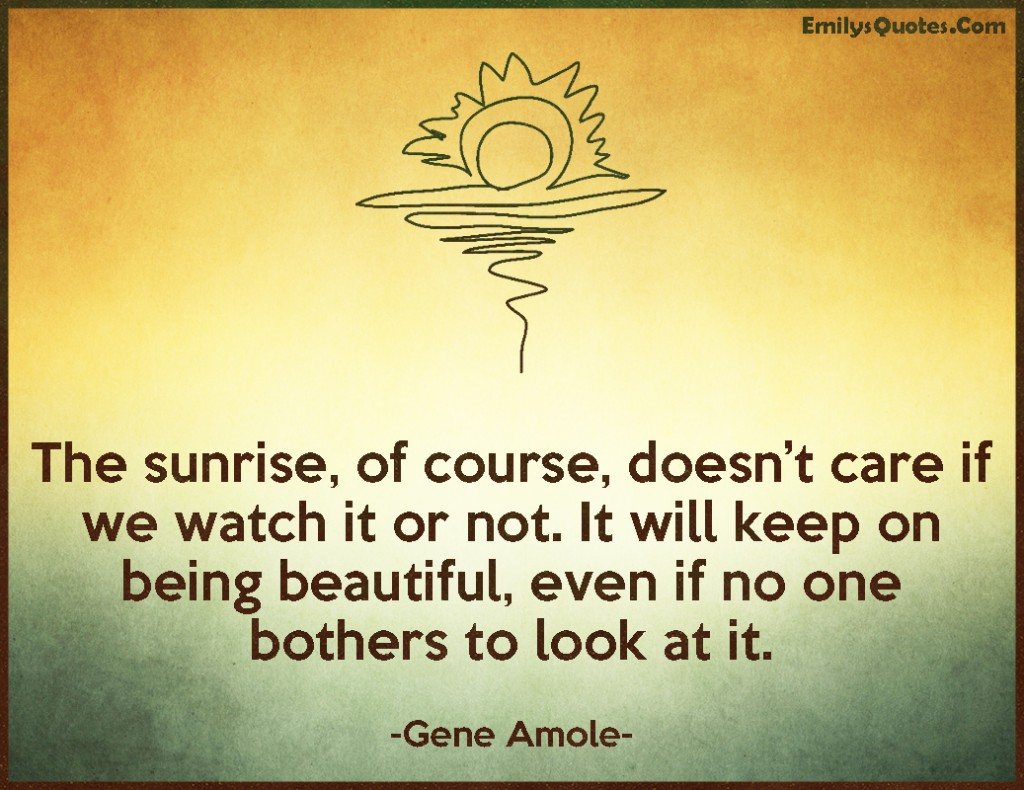 EmilysQuotes.Com - sunrise, care, beautiful, inspirational, Gene Amole