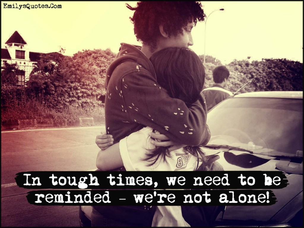 EmilysQuotes.Com - tough times, need, reminded, remember, inspirational, alone, relationship, being together, unknown