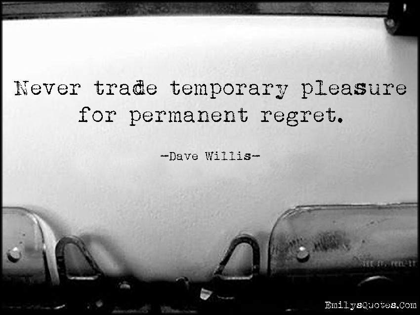 EmilysQuotes.Com - trade, temporary, pleasure, permanent, regret, advice, intelligent, Dave Willis