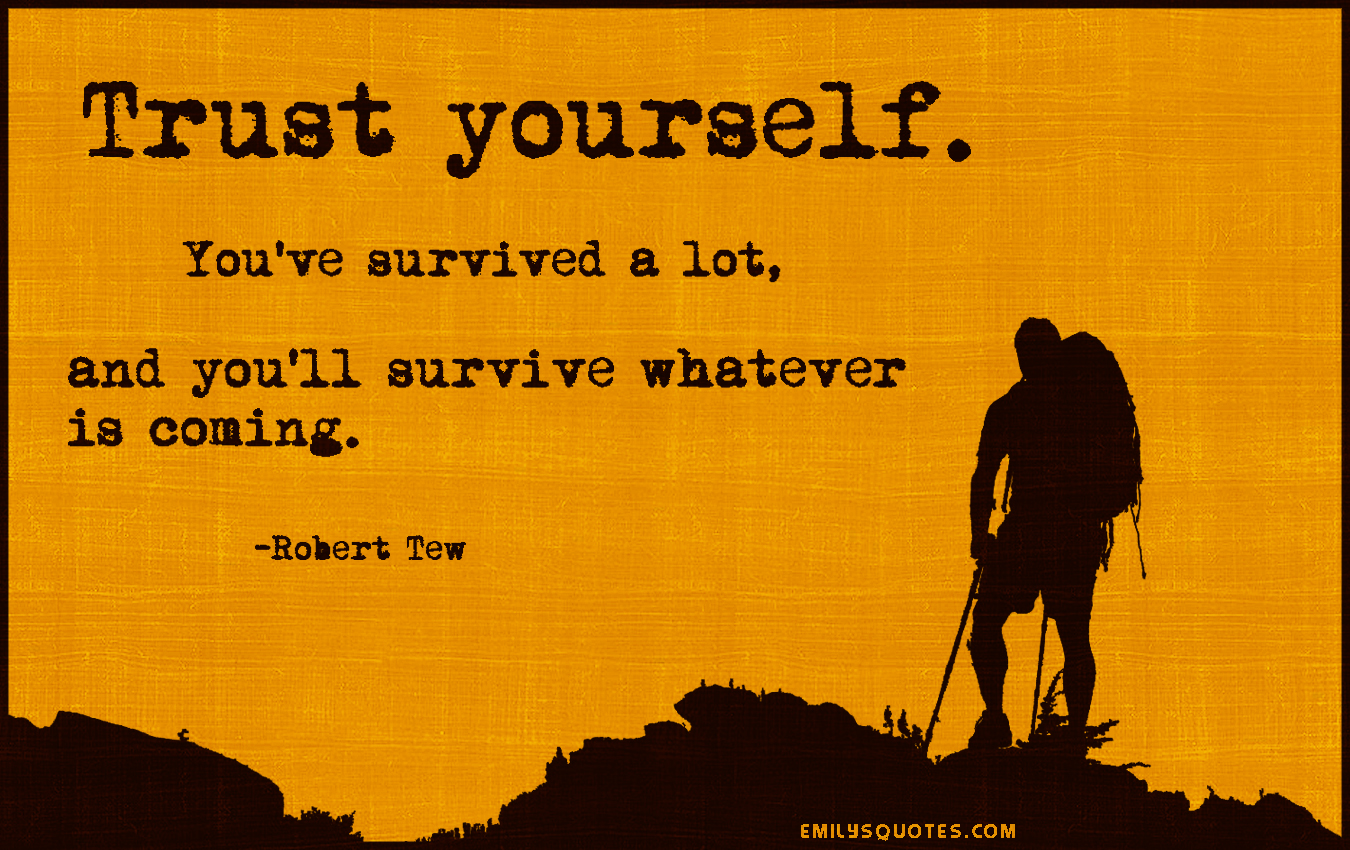 Survival Quotes Trust Yourselfyou've Survived A Lot And You'll Survive Whatever