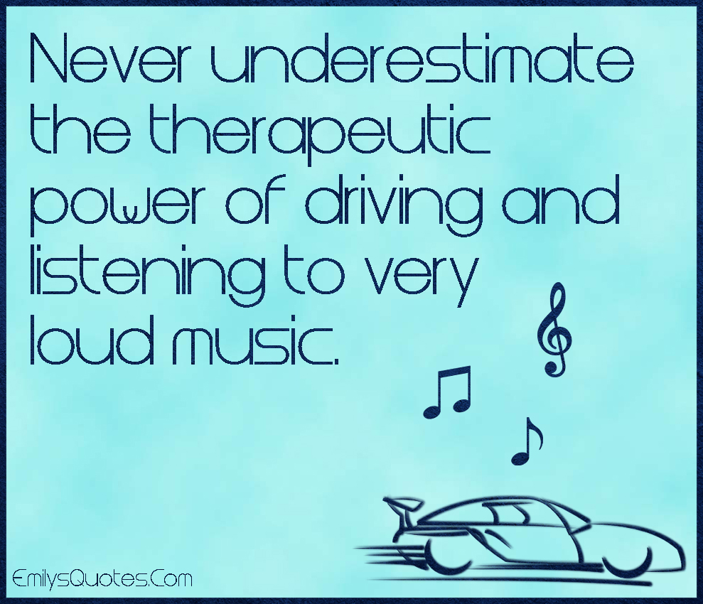never underestimate the therapeutic power of driving and
