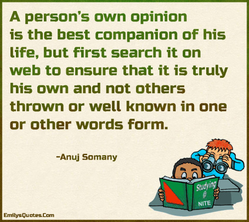A person's own opinion is the best companion of his life, but first search it on web to ensure that it is truly his own and not others thrown or well known in one or other words form.