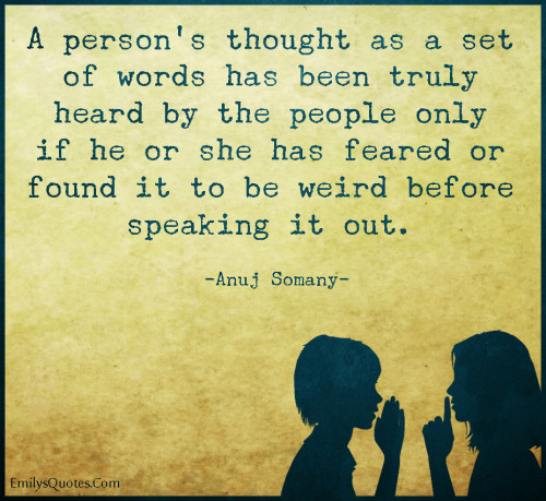 A person's thought as a set of words has been truly heard by the people only if he or she has feared or found it to be weird before speaking it out.