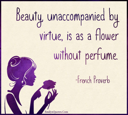 Beauty, unaccompanied by virtue, is as a flower without perfume.