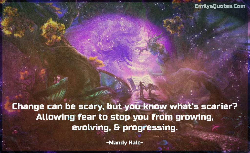 Change can be scary, but you know what's scarier