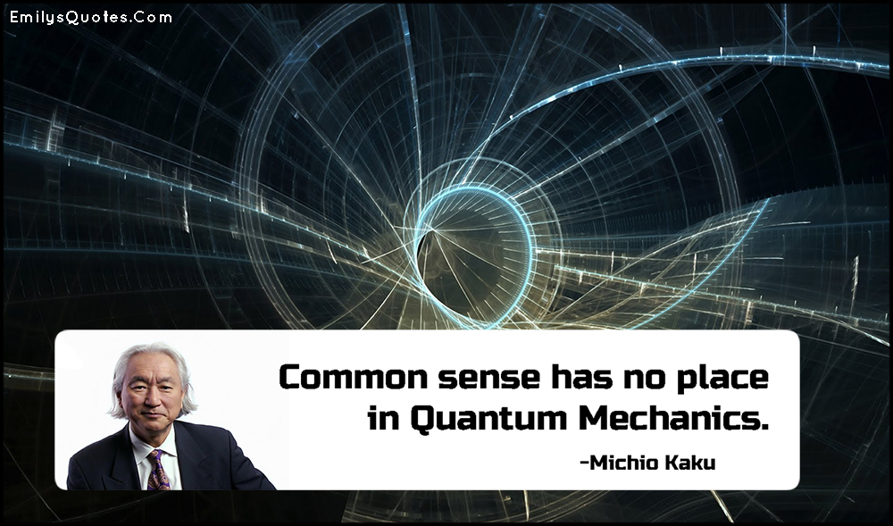 Common sense has no place in Quantum Mechanics.