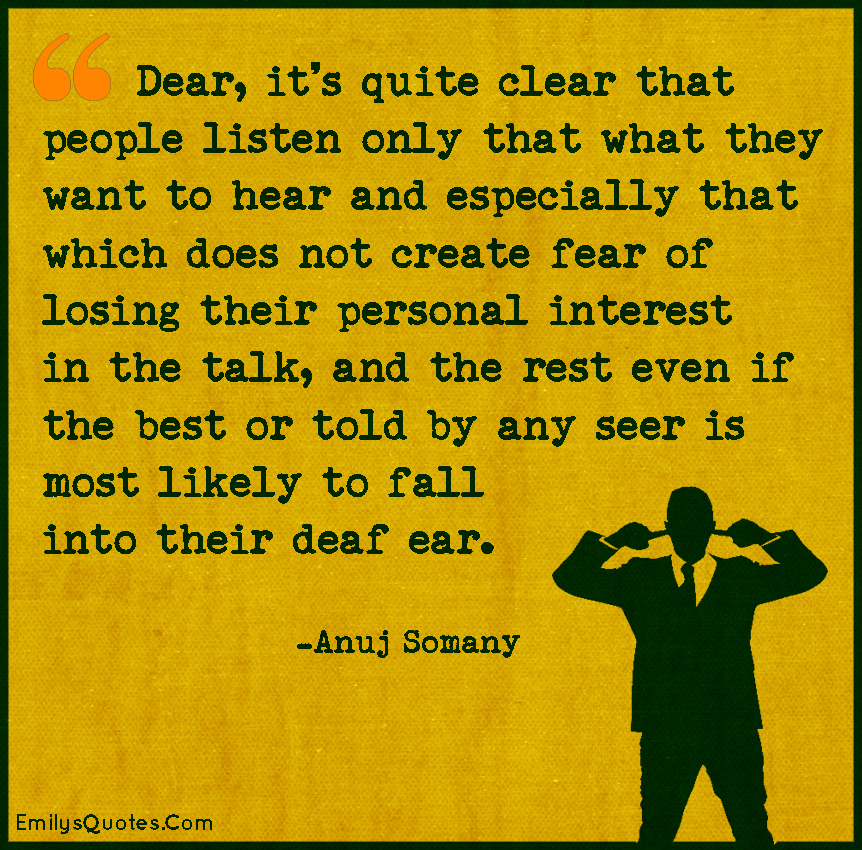 Dear, it's quite clear that people listen only that what they want to hear andespecially