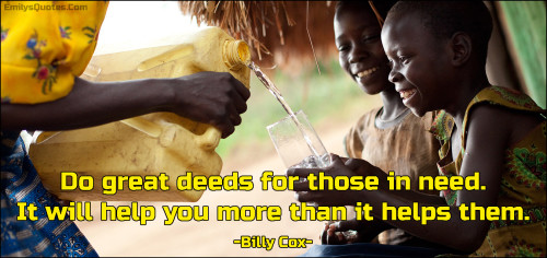 Do great deeds for those in need. It will help you more than it helps them.