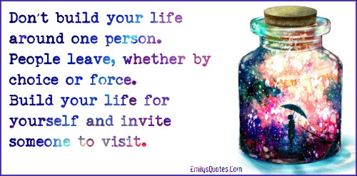 Don't build your life around one person. People leave, whether by choice or force. Build your life for yourself and invite someone to visit.