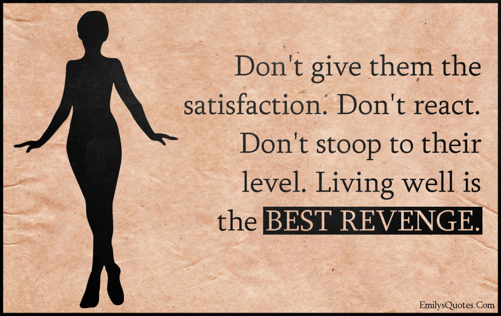 Don't give them the satisfaction. Don't react. Don't stoop to their level. Living well is the BEST REVENGE.