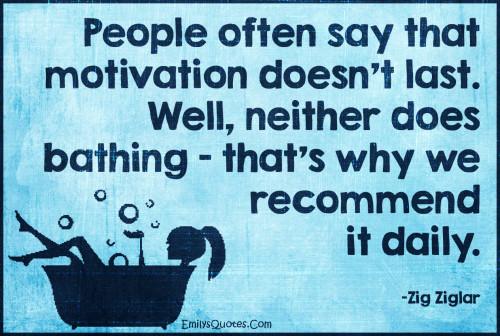 People Often Say Motivation Doesn't Last