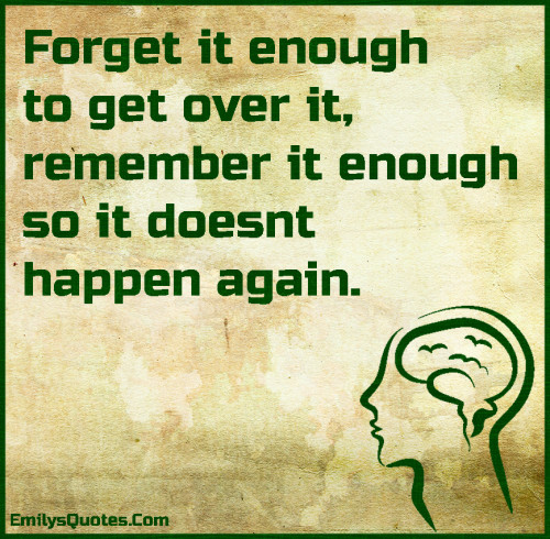 Forget it enough to get over it, remember it enough so it doesnt happen again.