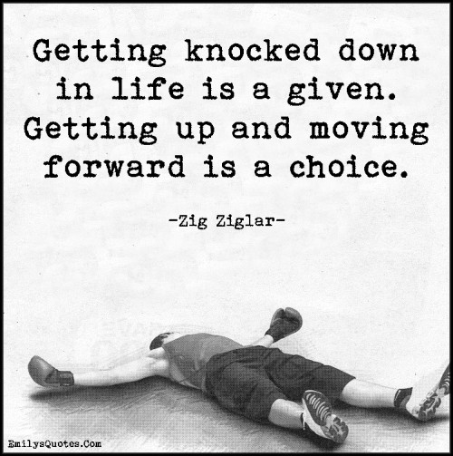 Getting knocked down in life is a given. Getting up and moving forward is a choice.