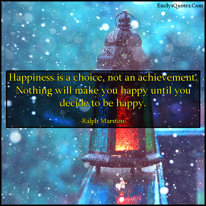 Happiness is a choice, not an achievement. Nothing will make you happy until you decide to be happy.