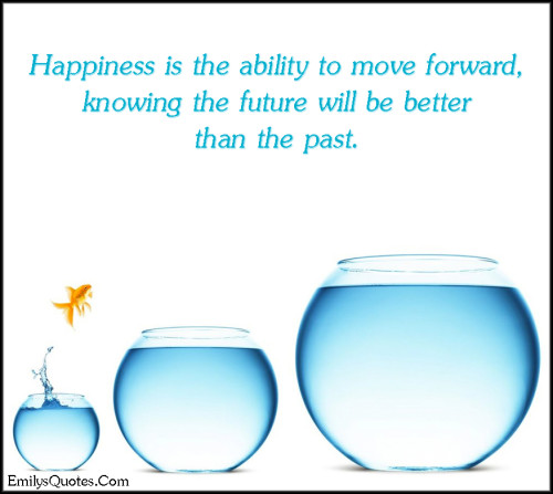 Happiness is the ability to move forward, knowing the future will be better than the past.