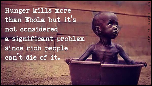 Hunger kills more than Ebola but it's not considered a significant problem since rich people can't die of it.