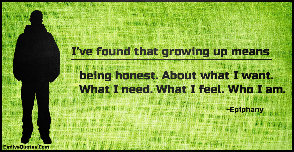 I've found that growing up means being honest. About what I want. What I need. What I feel. Who I am.
