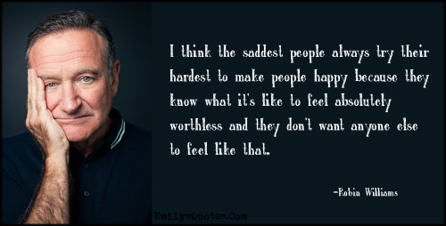 I think the saddest people always try their hardest to make people happy