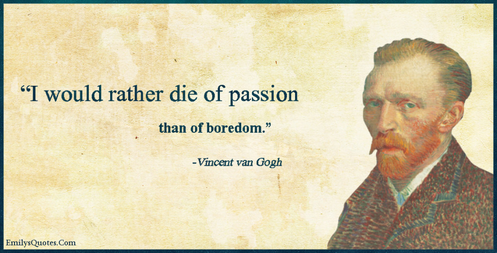 I would rather die of passion than of boredom.