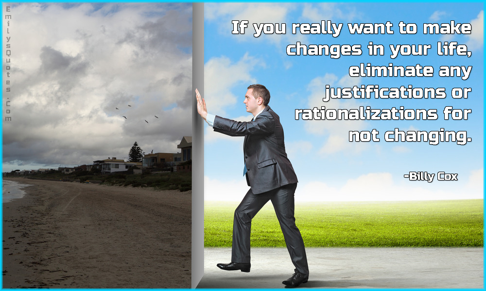 If you really want to make changes in your life, eliminate any justifications or rationalizations for not changing.
