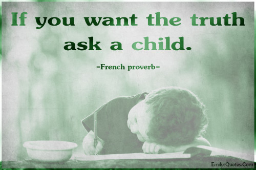 If you want the truth ask a child