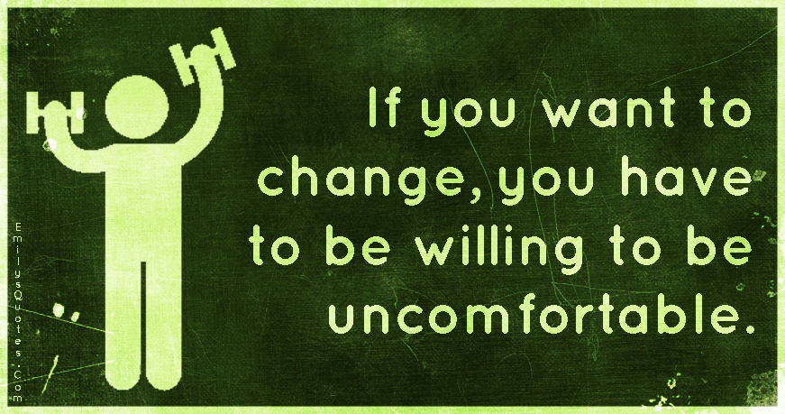 If you want to change, you have to be willing to be uncomfortable.