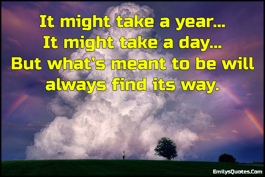 It might take a year… It might take a day… But what's meant to be will always find its way.