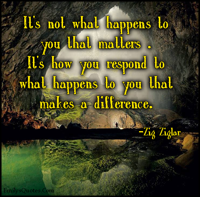 It's not what happens to you that matters . It's how you respond to what happens to you that makes a difference.