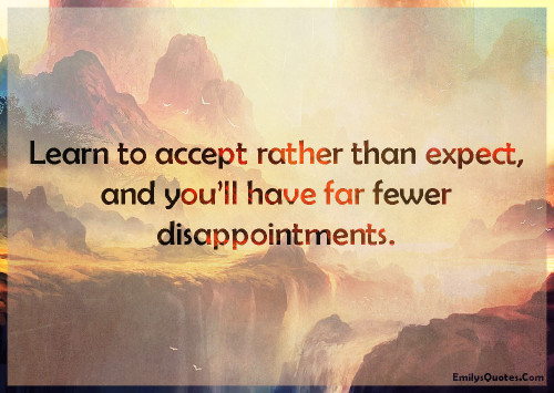Learn to accept rather than expect, and you'll have far fewer disappointments.