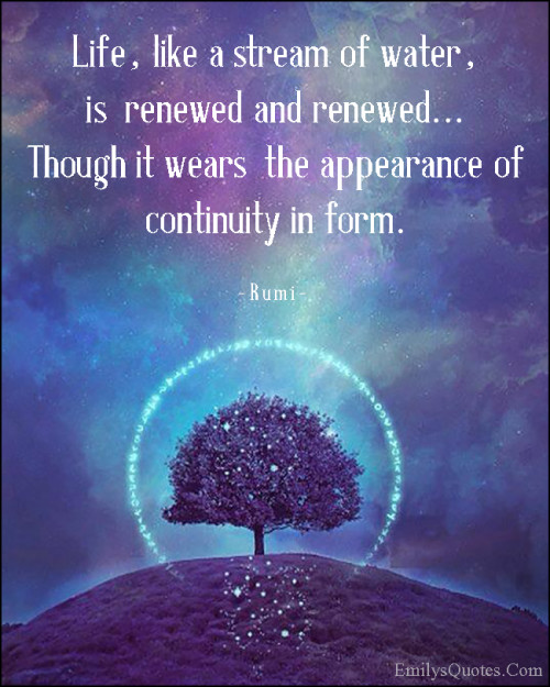 Life, like a stream of water, is renewed and renewed... Though it wears the appearance of continuity in form.