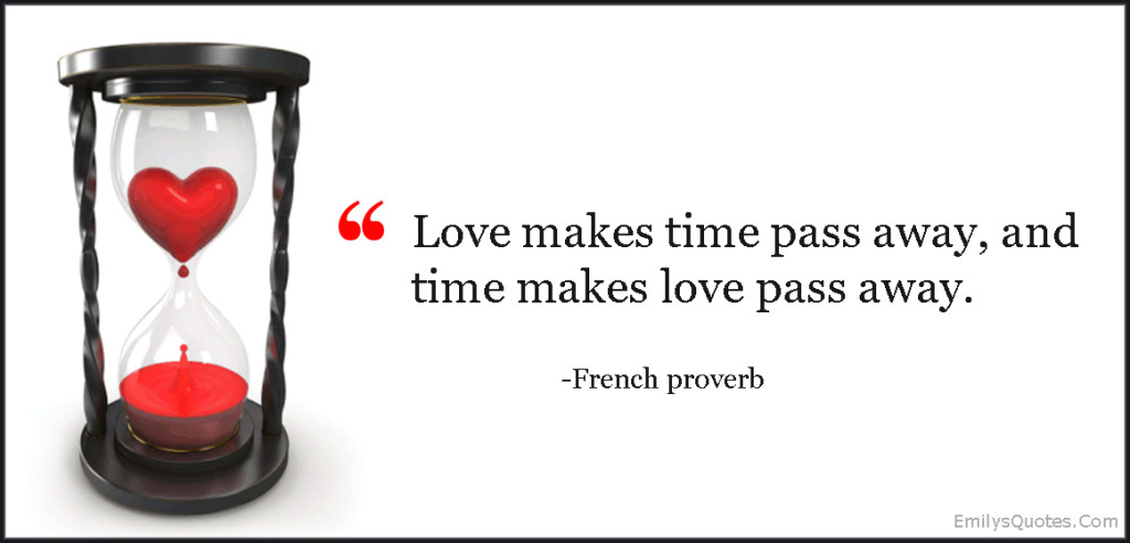 Love makes time pass away, and time makes love pass away.