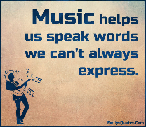Music helps us speak words we can't always express.