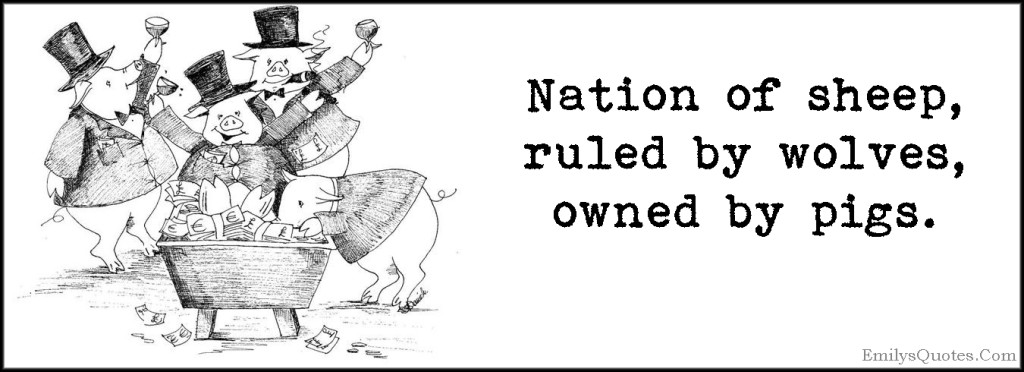 Nation of sheep, ruled by wolves, owned by pigs.