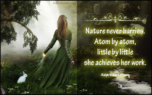 Nature never hurries. Atom by atom, little by little she achieves her work.