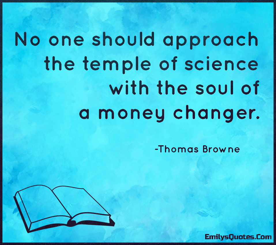 No one should approach the temple of science with the soul of a money changer.