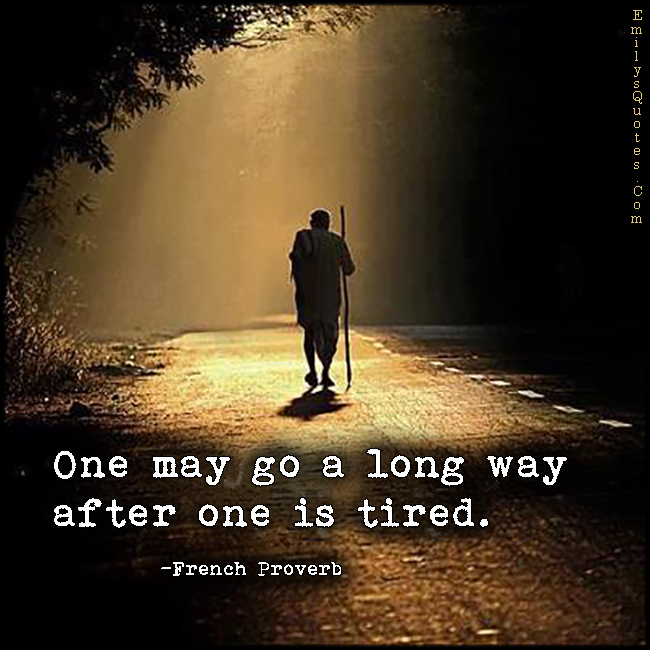 One may go a long way after one is tired.