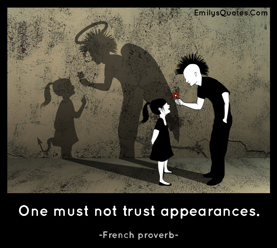 One must not trust appearances.