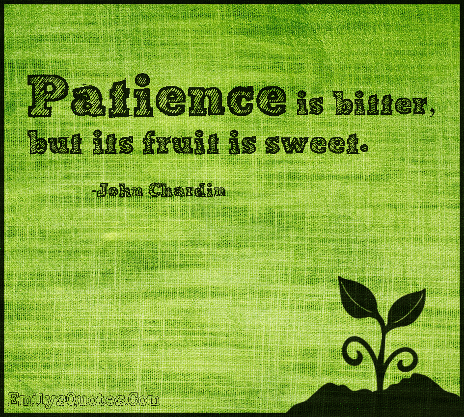 Patience is bitter, but its fruit is sweet.