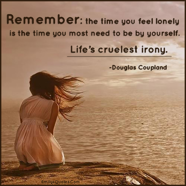 Remember - the time you feel lonely is the time you most need to be by yourself. Life's cruelest irony.
