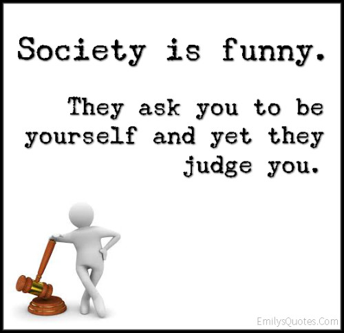 Society is funny. They ask you to be yourself and yet they judge you.