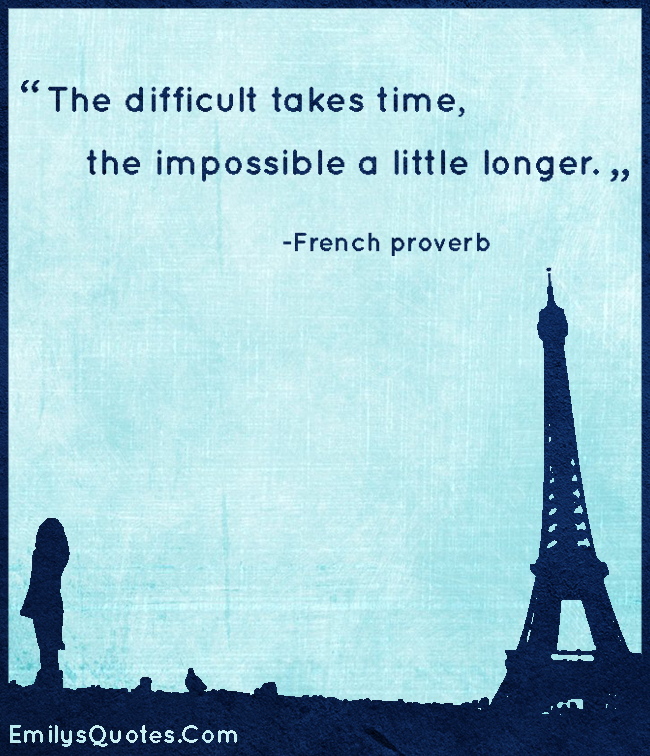 The difficult takes time, the impossible a little longer.