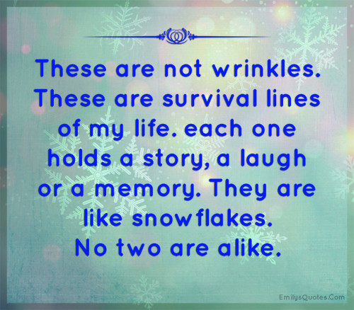 These are not wrinkles. These are survival lines of my life. each one holds a story, a laugh or a memory. They are like snowflakes. No two are alike.