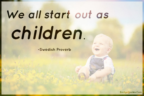 We all start out as children.