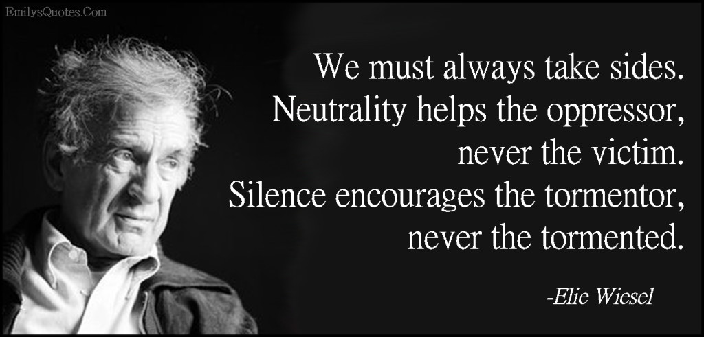 We must always take sides. Neutrality helps the oppressor, never the victim. Silence encourages the tormentor, never the tormented.