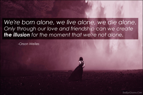 We're born alone, we live alone, we die alone. Only through our love and friendship