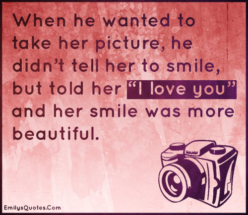 "When he wanted to take her picture, he didn't tell her to smile, but told her ""I love you"" and her smile was more beautiful."
