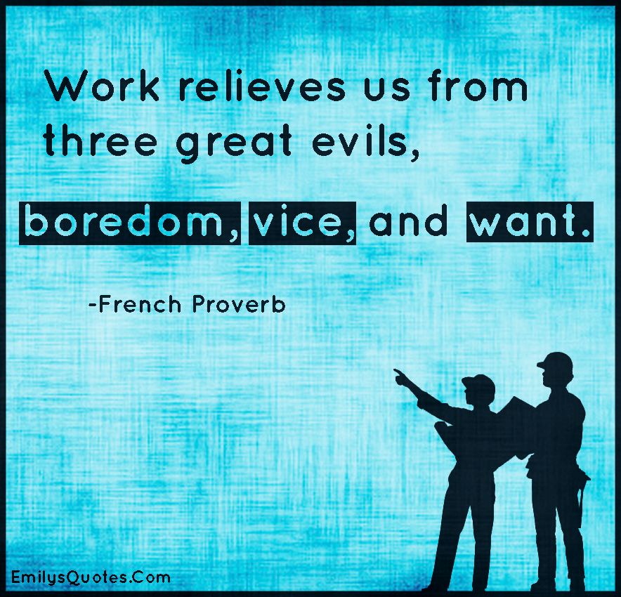 work keeps us from three great evils boredom vice and nice Get an answer for 'in the concluding paragraphs of candide, is voltaire recommending retreating from our work keeps us free of three great evils: vice, and.