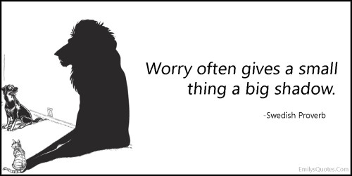 Worry often gives a small thing a big shadow.