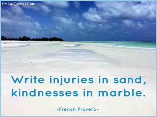 Write injuries in sand, kindnesses in marble.