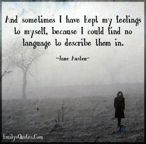 And sometimes I have kept my feelings to myself, because I could find no language to describe them in.